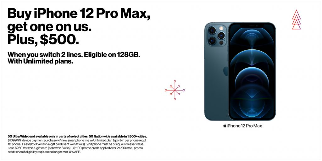 Buy iPhone 12 pro max, get one on us. Plus, $500. When you switch 2 lines. Eligible on 128GB. With unlimited plans.