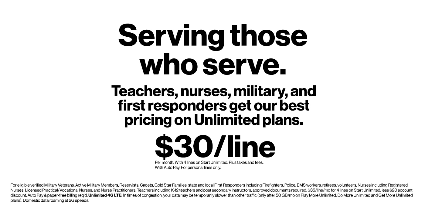 Serving those who serve. Teachers, nurses, military, and first responders get our best pricing on unlimited plans. $30 per line. Per month. With 4 lines on Start Unlimited. Plus taxes and fees. With Auto- Pay. For personal lines only.